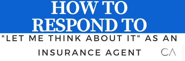 How to respond to let me think about it as an insurance agent.